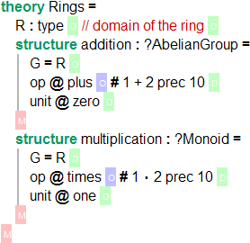 `theory Rings = R : type \RS // domain of the ring \RS structure addition : ?AbelianGroup = G = R \RS op @ plus \US # 1 + 2 prec 10 \RS unit @ zero \RS \GS structure multiplication: ?Monoid = G = R \RS op @ times \US # 1 \cdot 2 prec 10 \RS unit @ one \RS \GS \GS`